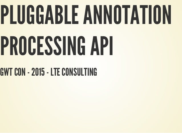 PLUGGABLE ANNOTATION PROCESSING API GWT CON - 2015 - LTE CONSULTING