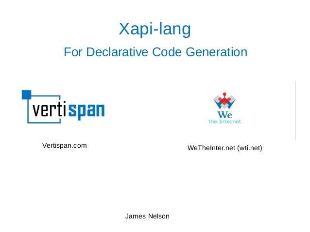Xapi-lang For Declarative Code Generation James Nelson Vertispan.com WeTheInter.net (wti.net)