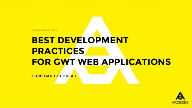 BEST DEVELOPMENT PRACTICES FOR GWT WEB APPLICATIONS CHRISTIAN GOUDREAU NOVEMBER 11th 2015
