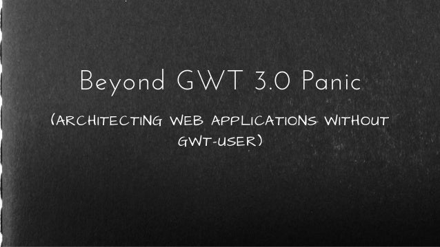 (ARCHITECTING WEB APPLICATIONS WITHOUT GWT-USER) Beyond GWT 3.0 Panic