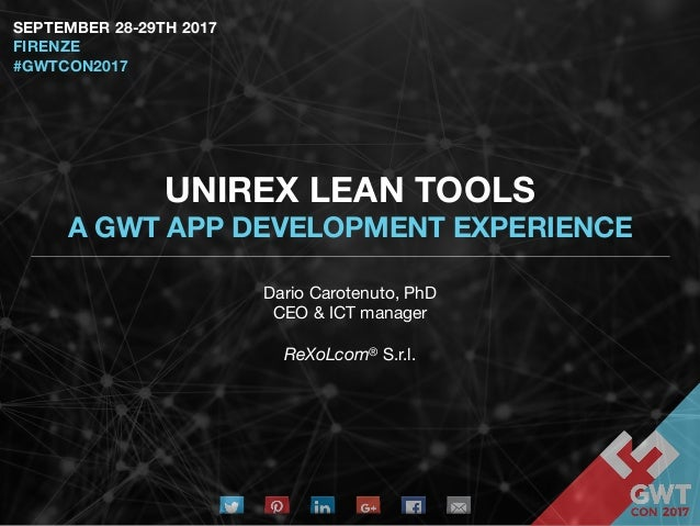 UNIREX LEAN TOOLS A GWT APP DEVELOPMENT EXPERIENCE Dario Carotenuto, PhD  CEO & ICT manager   ReXoLcom® S.r.l. SEPTEMBER 2...