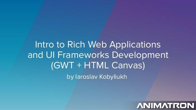 Intro to Rich Web Applications and UI Frameworks Development (GWT + HTML Canvas) by Iaroslav Kobyliukh
