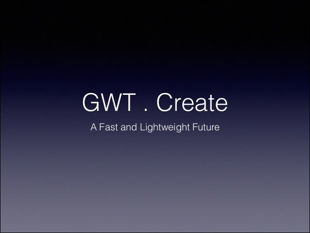 GWT . Create A Fast and Lightweight Future