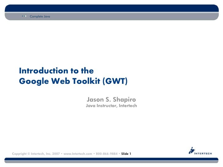 Complete Java Copyright © Intertech, Inc. 2007 • www.Intertech.com • 800-866-9884 • Slide 1 Introduction to the Google Web...
