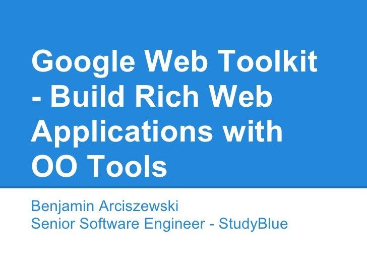 Google Web Toolkit- Build Rich WebApplications withOO ToolsBenjamin ArciszewskiSenior Software Engineer - StudyBlue