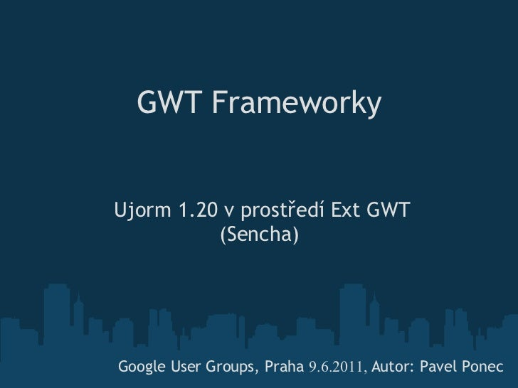 GWT FrameworkyUjorm 1.20 v prostředí Ext GWT           (Sencha) Google User Groups, Praha 9.6.2011, Autor: Pavel Ponec
