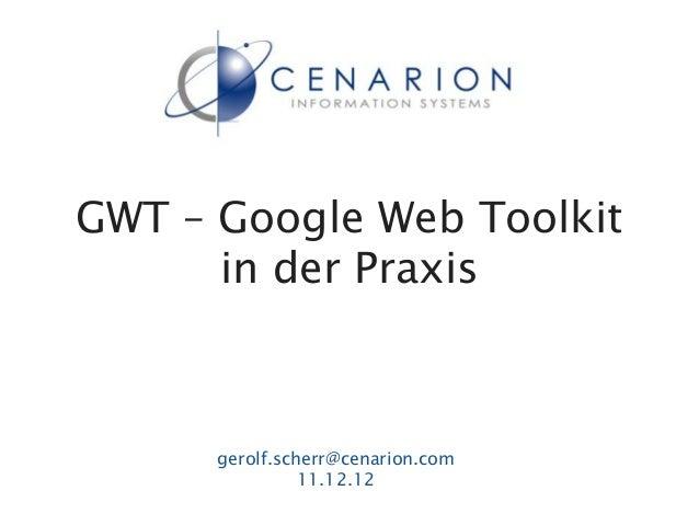 GWT – Google Web Toolkit      in der Praxis      gerolf.scherr@cenarion.com                11.12.12