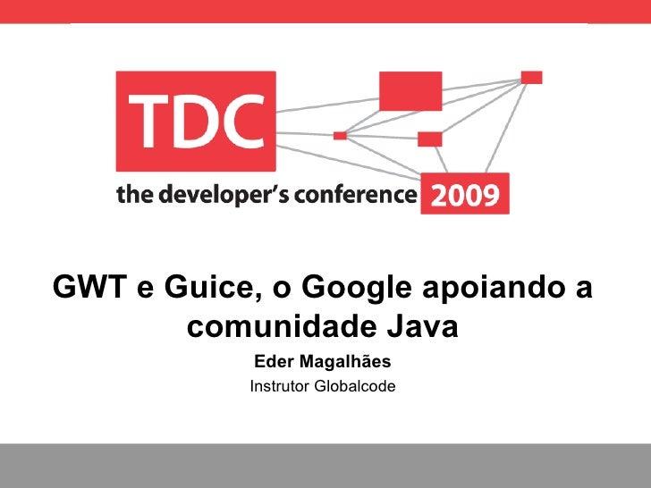 GWT e Guice, o Google apoiando a comunidade Java Eder Magalh ães Instrutor Globalcode