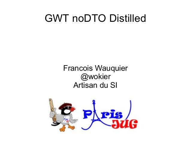 GWT noDTO Distilled   Francois Wauquier        @wokier      Artisan du SI