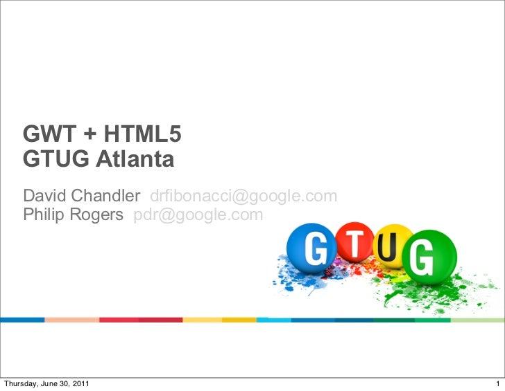 GWT + HTML5    GTUG Atlanta    David Chandler drfibonacci@google.com    Philip Rogers pdr@google.comThursday, June 30, 201...