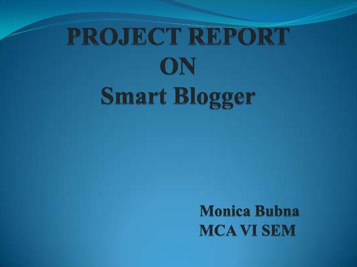 PROJECT REPORTONSmart BloggerMonica Bubna   MCA VI SEM<br />