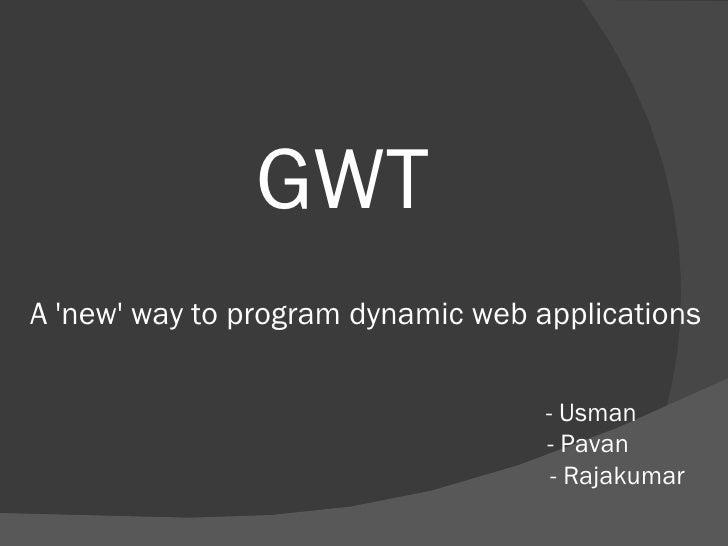 GWT A 'new' way to program dynamic web applications  - Usman - Pavan  - Rajakumar