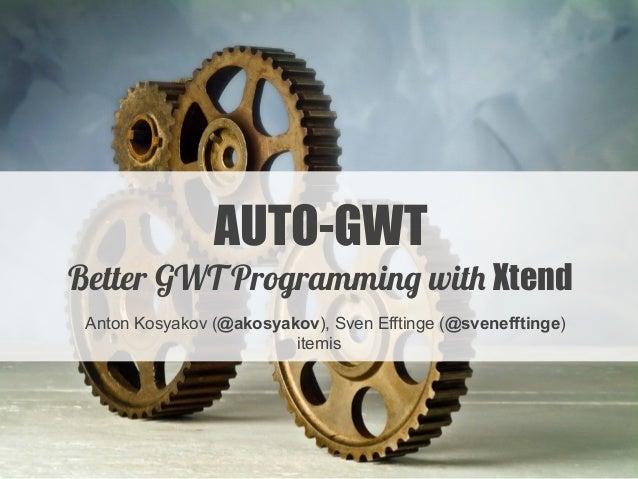 AUTO-GWT Better GWT Programming with Xtend Anton Kosyakov (@akosyakov), Sven Efftinge (@svenefftinge) itemis