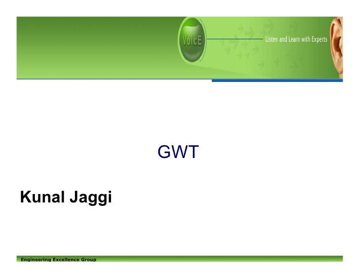 GWT  Kunal Jaggi   Engineering Excellence Group