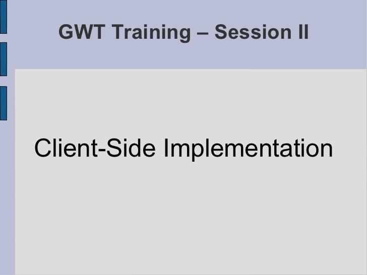 GWT Training – Session II <ul><li>Client-Side Implementation </li></ul>