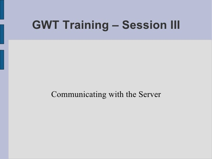 GWT Training – Session III Communicating with the Server