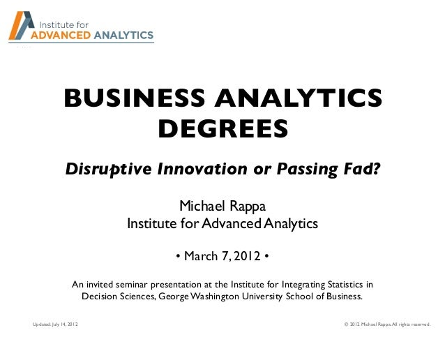 BUSINESS ANALYTICS DEGREES Michael Rappa Institute for Advanced Analytics • March 7, 2012 • An invited seminar presentatio...