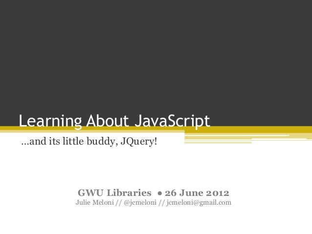 Learning About JavaScript…and its little buddy, JQuery!GWU Libraries ● 26 June 2012Julie Meloni // @jcmeloni // jcmeloni@g...