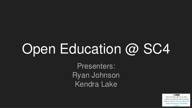 Open Education @ SC4 Presenters: Ryan Johnson Kendra Lake