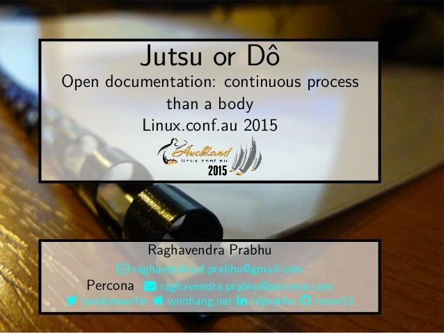 Jutsu or Dô Open documentation: continuous process than a body Linux.conf.au 2015 Raghavendra Prabhu  raghavendra.d.prabh...