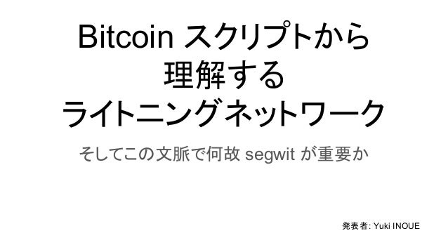 Bitcoin スクリプトから 理解する ライトニングネットワーク そしてこの文脈で何故 segwit が重要か 発表者: Yuki INOUE