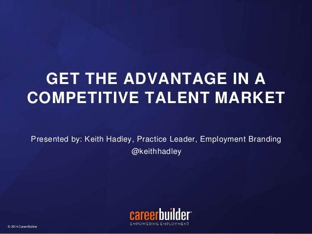 © 2014 CareerBuilder© 2014 CareerBuilder Presented by: Keith Hadley, Practice Leader, Employment Branding @keithhadley GET...