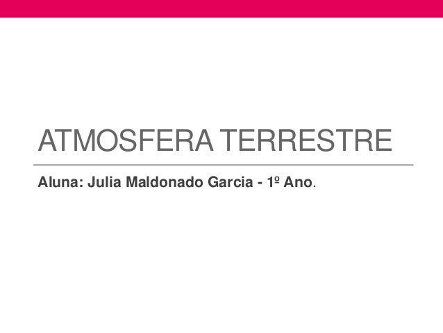 ATMOSFERA TERRESTRE  Aluna: Julia Maldonado Garcia - 1º Ano.