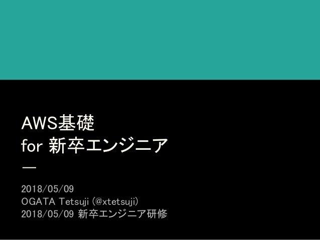 AWS基礎 for 新卒エンジニア 2018/05/09 OGATA Tetsuji (@xtetsuji) 2018/05/09 新卒エンジニア研修