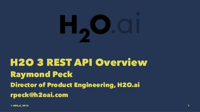 H2O 3 REST API Overview Raymond Peck Director of Product Engineering, H2O.ai rpeck@h2oai.com © H2O.ai, 2015 1