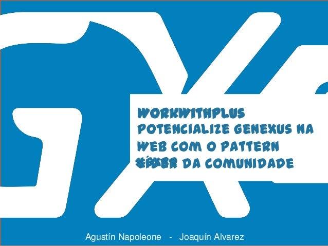 #GXBR WorkWithPlus Potencialize GeneXus na Web com o Pattern líder da comunidade Agustín Napoleone - Joaquín Alvarez