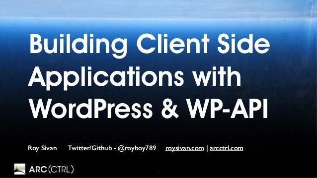 1 Building Client Side Applications with WordPress & WP-API Roy Sivan Twitter/Github - @royboy789 roysivan.com | arcctrl.c...