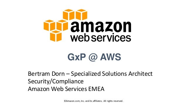 GxP @ AWS Bertram Dorn – Specialized Solutions Architect Security/Compliance Amazon Web Services EMEA ©Amazon.com, Inc. an...