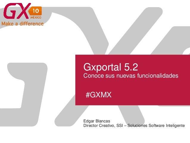 #GXMX Gxportal 5.2 Conoce sus nuevas funcionalidades Edgar Blancas Director Creativo, SSI – Soluciones Software Inteligente