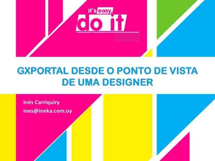 GXPORTAL DESDE O PONTO DE VISTA       DE UMA DESIGNER Inés Carriquiry ines@ineka.com.uy