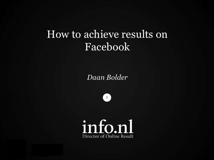 How to achieve results on       Facebook        Daan Bolder