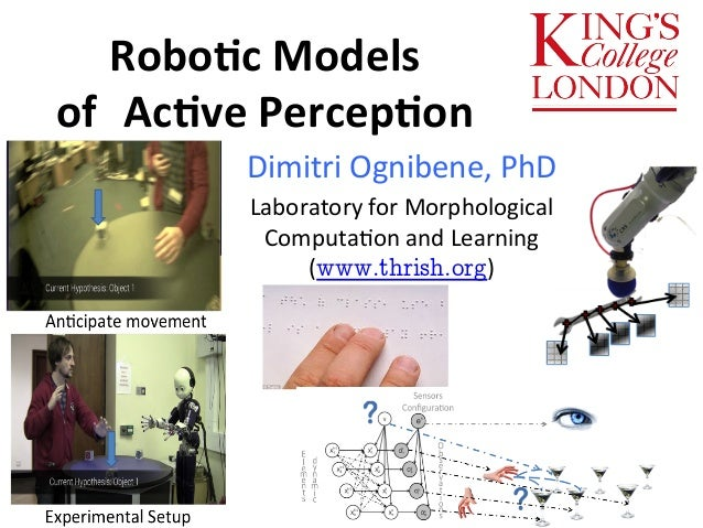 Robo$c  Models  of  Ac$ve  Percep$on  Dimitri  Ognibene,  PhD  Laboratory  for  Morphological  Computa:on  and  Learning  ...