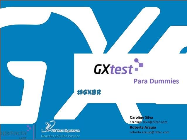 #GXBR Caroline Silva caroline.silva@r2tec.com Roberta Araujo roberta.araujo@r2tec.com GeneXus Solution Partner