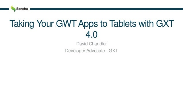 Taking Your GWTApps to Tablets with GXT 4.0 David Chandler Developer Advocate - GXT