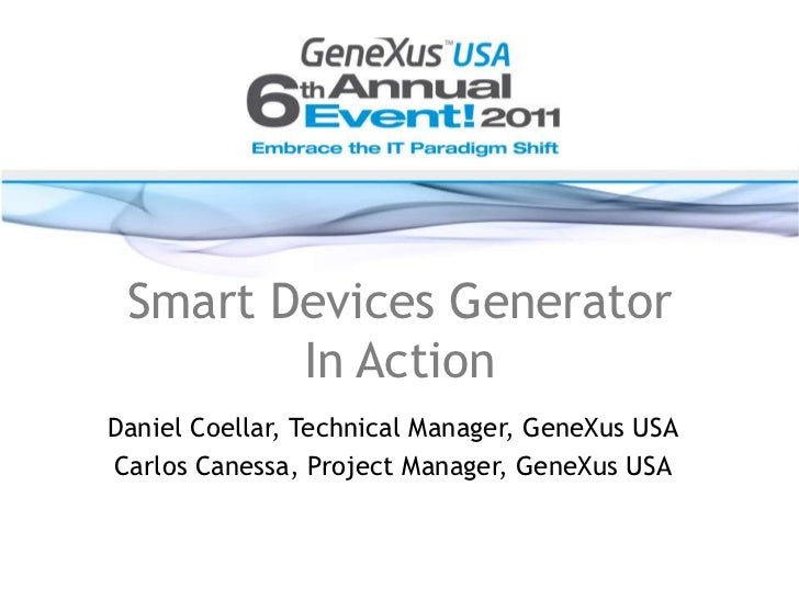 Smart Devices Generator<br />In Action<br />Daniel Coellar, Technical Manager, GeneXusUSA<br />Carlos Canessa, Project Man...