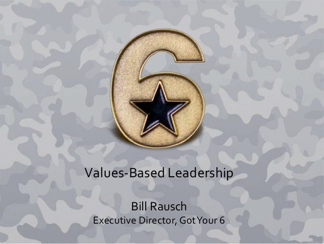 Values-Based Leadership Bill Rausch Executive Director, GotYour 6