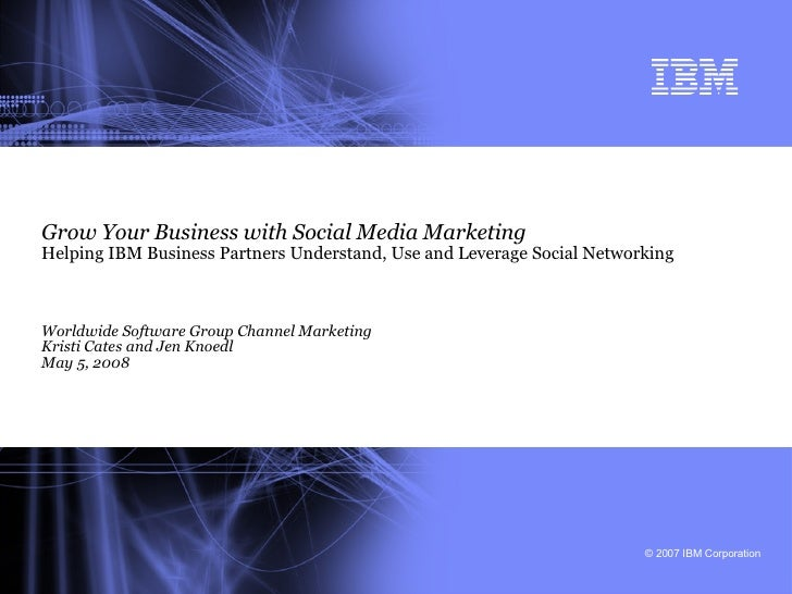 Grow Your Business with Social Media Marketing Helping IBM Business Partners Understand, Use and Leverage Social Networkin...