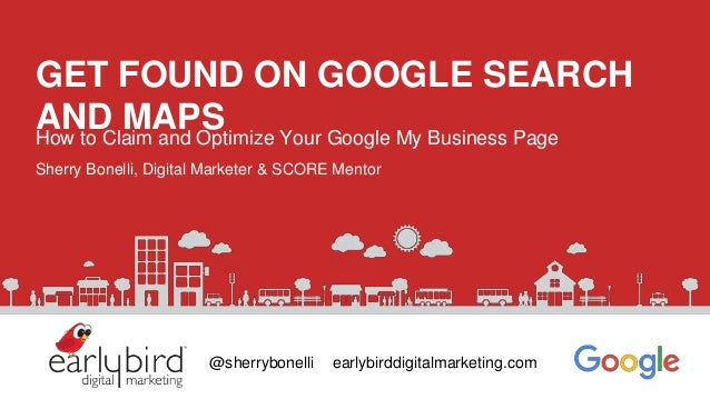 GET FOUND ON GOOGLE SEARCH AND MAPSHow to Claim and Optimize Your Google My Business Page Sherry Bonelli, Digital Marketer...