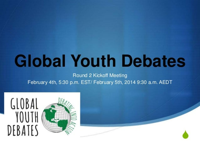 Global Youth Debates Round 2 Kickoff Meeting February 4th, 5:30 p.m. EST/ February 5th, 2014 9:30 a.m. AEDT  S