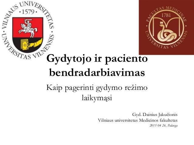 Gydytojo ir paciento bendradarbiavimas Kaip pagerinti gydymo režimo laikymąsi Gyd. Dainius Jakučionis Vilniaus universitet...