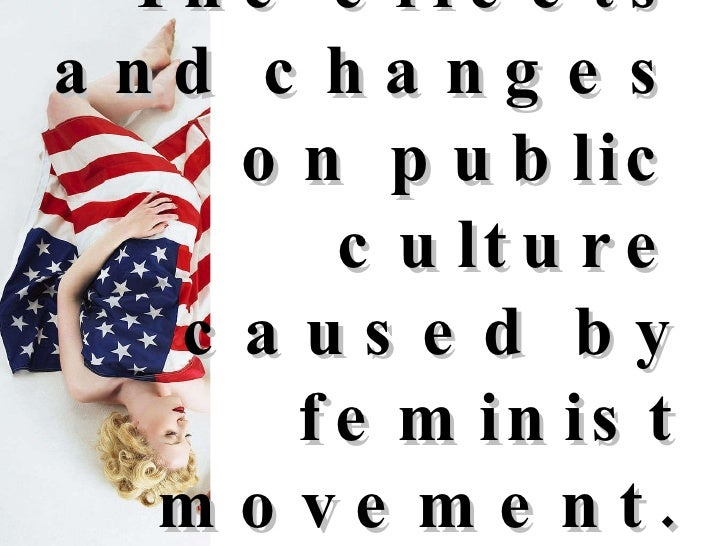 The effects and changes on public culture caused by feminist movement.