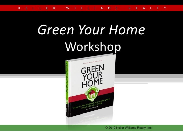 Green Your Home   Workshop         © 2012 Keller Williams Realty, Inc