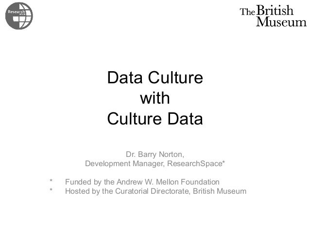 Data Culture  with  Culture Data  Dr. Barry Norton,  Development Manager, ResearchSpace*  * Funded by the Andrew W. Mellon...