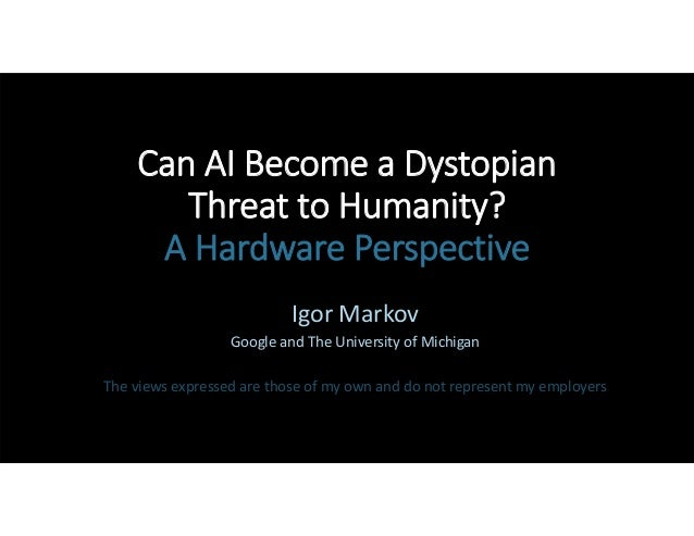 Can AI Become a Dystopian  Threat to Humanity?  A Hardware Perspective Igor Markov Google and The University of Michigan T...