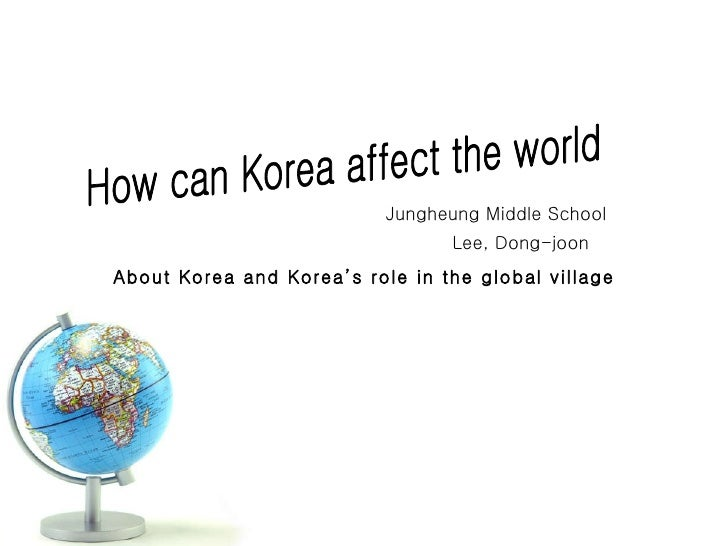 How can Korea affect the world Jungheung Middle School Lee, Dong-joon About Korea and Korea's role in the global village