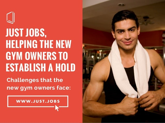 JUST JOBS, HELPING THE NEW GYM OWNERS TO ESTABLISH A HOLD Challenges that the new gym owners face: